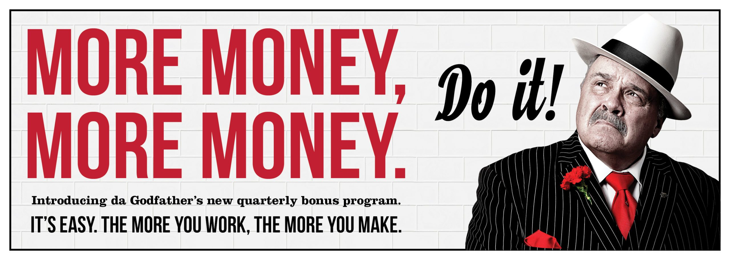 More Money. More Money. It's easy. The more you work, the more you make.